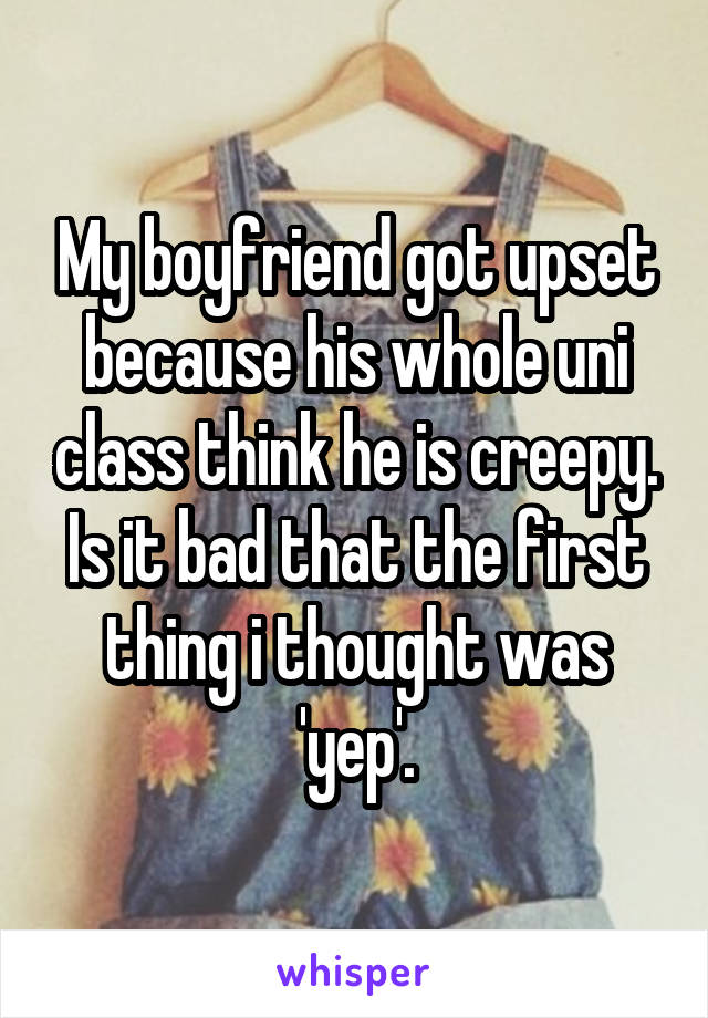 My boyfriend got upset because his whole uni class think he is creepy. Is it bad that the first thing i thought was 'yep'.