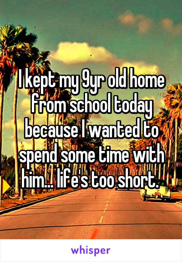 I kept my 9yr old home from school today because I wanted to spend some time with him... life's too short.