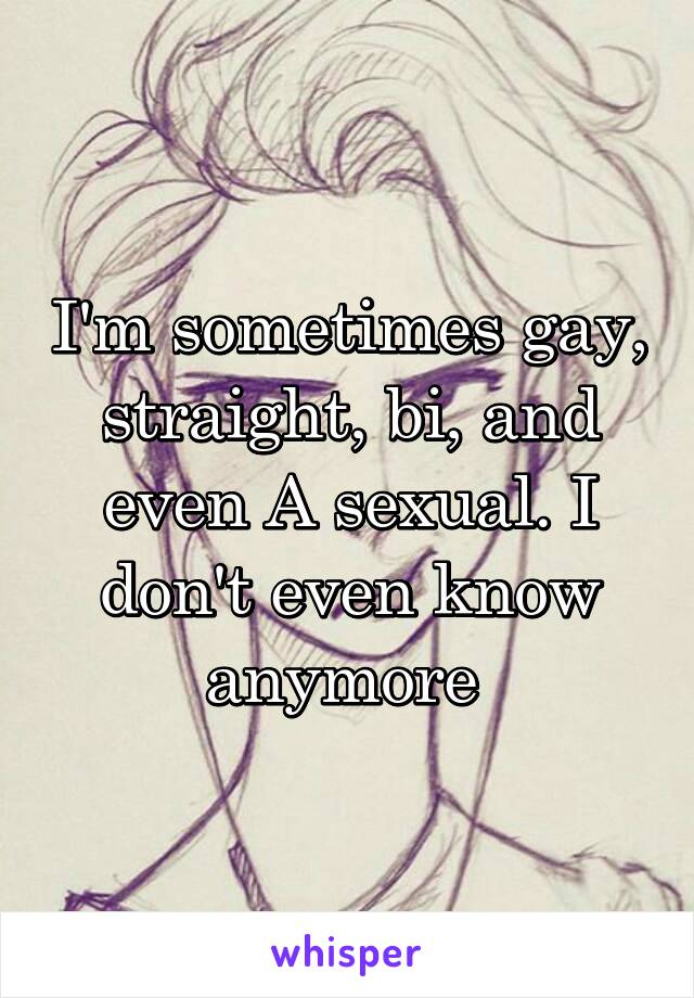 I'm sometimes gay, straight, bi, and even A sexual. I don't even know anymore