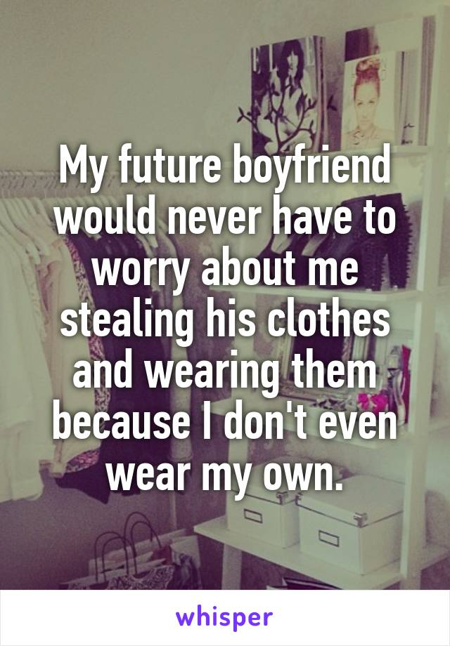 My future boyfriend would never have to worry about me stealing his clothes and wearing them because I don't even wear my own.