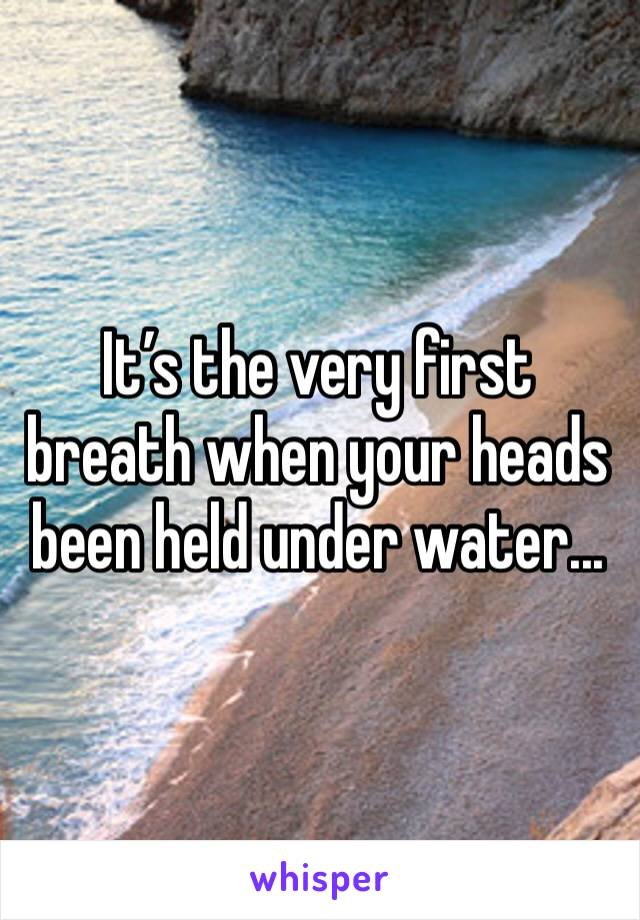 It's the very first breath when your heads been held under water...