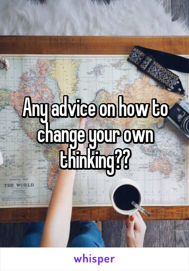 Any advice on how to change your own thinking??