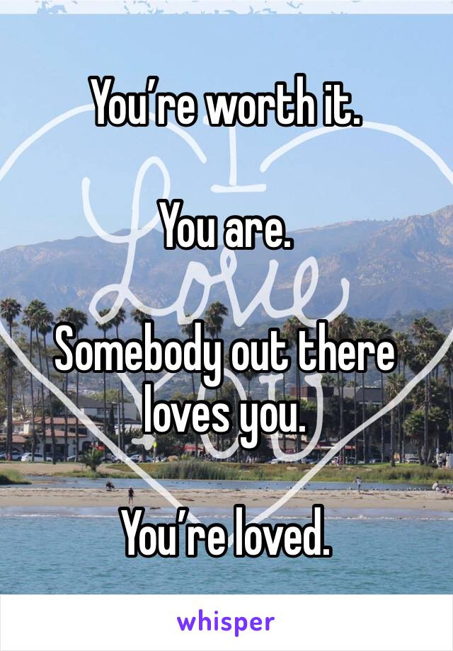 You're worth it.  You are.  Somebody out there loves you.  You're loved.