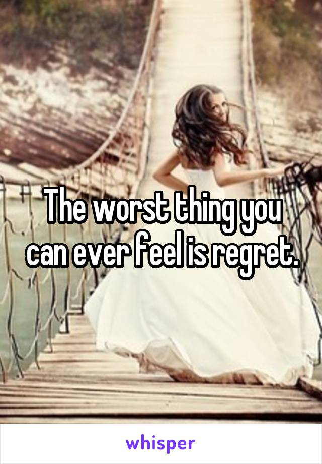 The worst thing you can ever feel is regret.