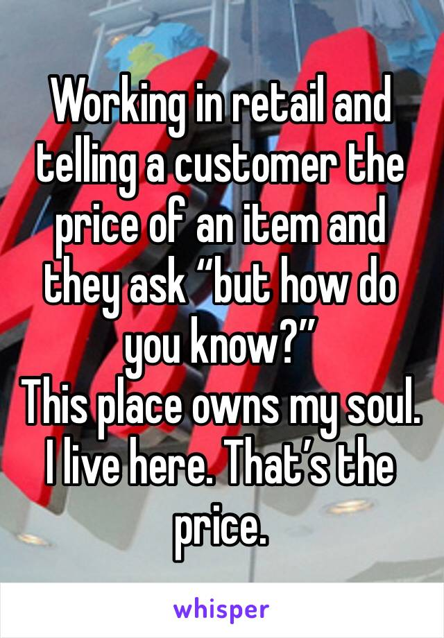 "Working in retail and telling a customer the price of an item and they ask ""but how do you know?""  This place owns my soul. I live here. That's the price."