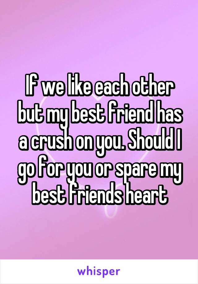 If we like each other but my best friend has a crush on you. Should I go for you or spare my best friends heart