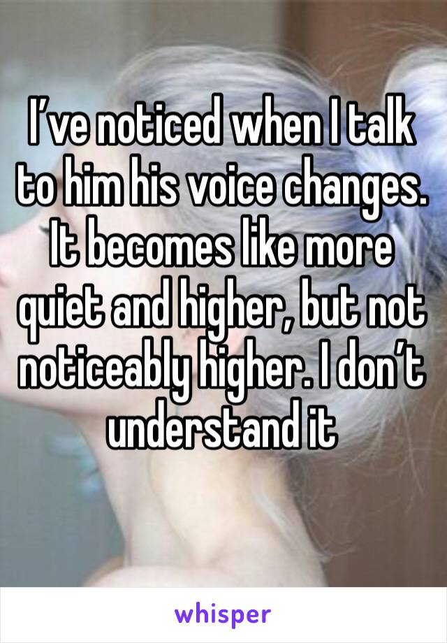 I've noticed when I talk to him his voice changes. It becomes like more quiet and higher, but not noticeably higher. I don't understand it
