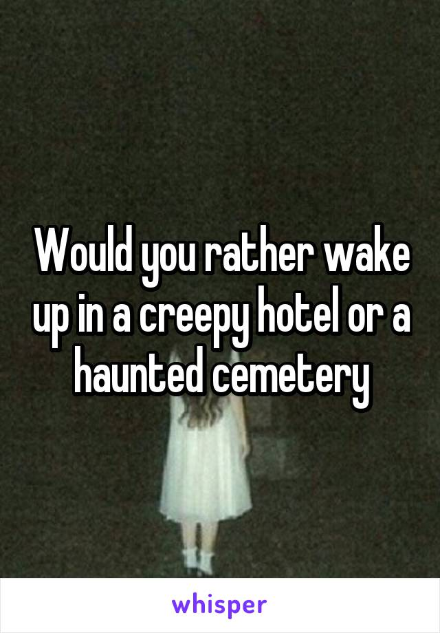 Would you rather wake up in a creepy hotel or a haunted cemetery