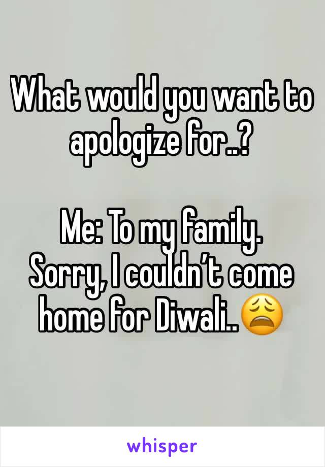 What would you want to apologize for..?  Me: To my family. Sorry, I couldn't come home for Diwali..😩