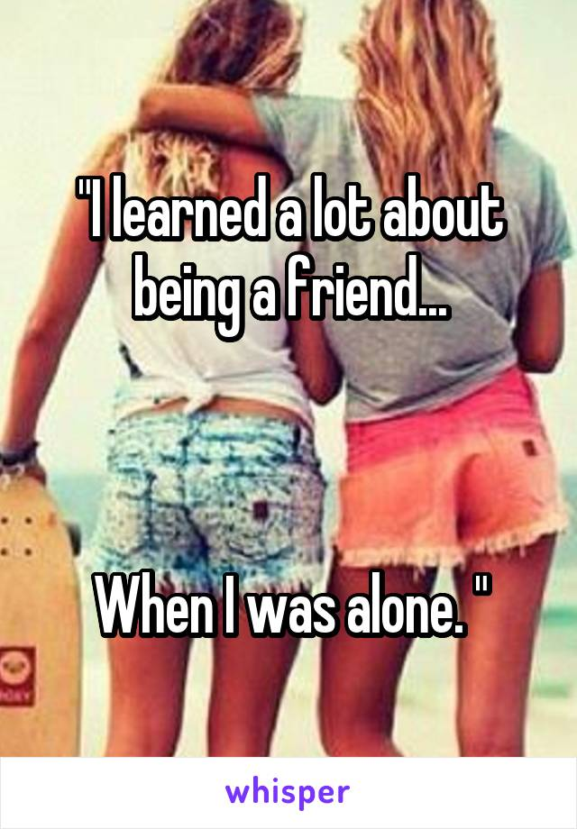"""I learned a lot about being a friend...    When I was alone. """