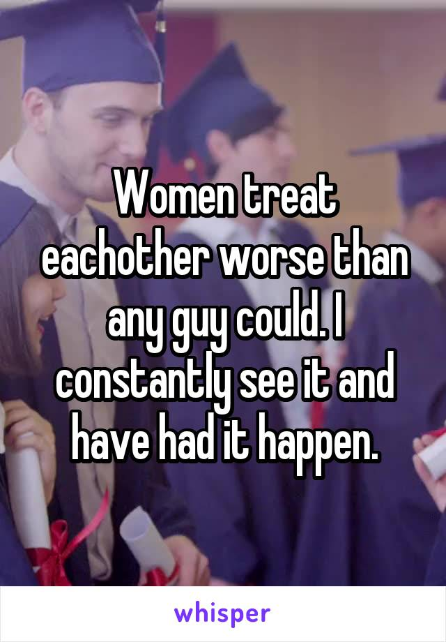 Women treat eachother worse than any guy could. I constantly see it and have had it happen.