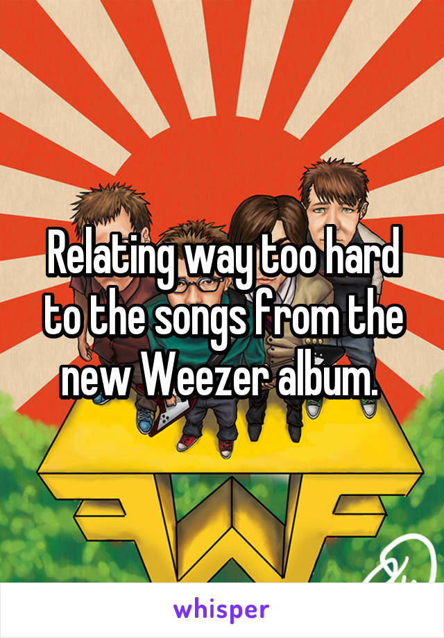 Relating way too hard to the songs from the new Weezer album.