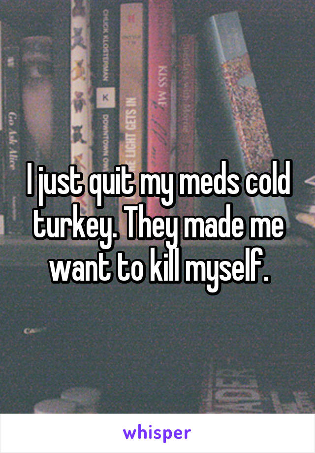 I just quit my meds cold turkey. They made me want to kill myself.