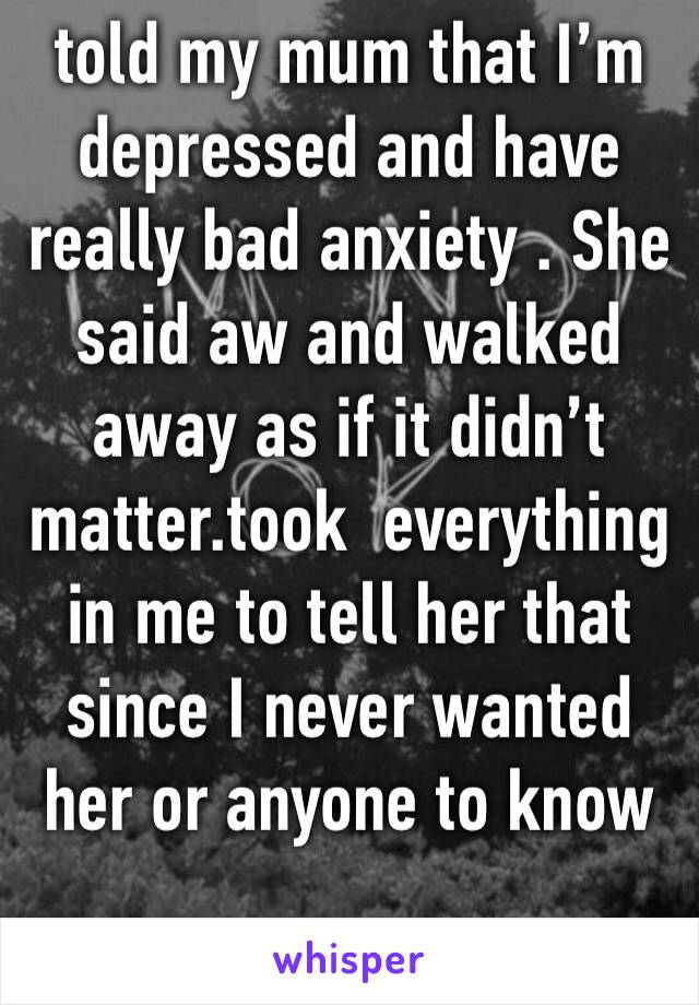 told my mum that I'm depressed and have really bad anxiety . She said aw and walked away as if it didn't matter.took  everything in me to tell her that since I never wanted her or anyone to know