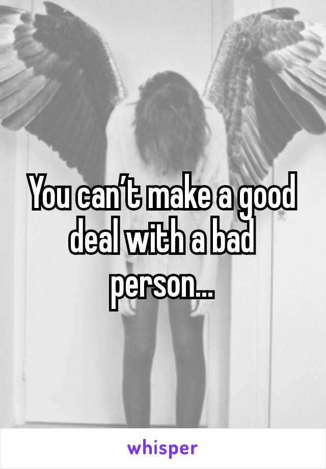 You can't make a good deal with a bad person...