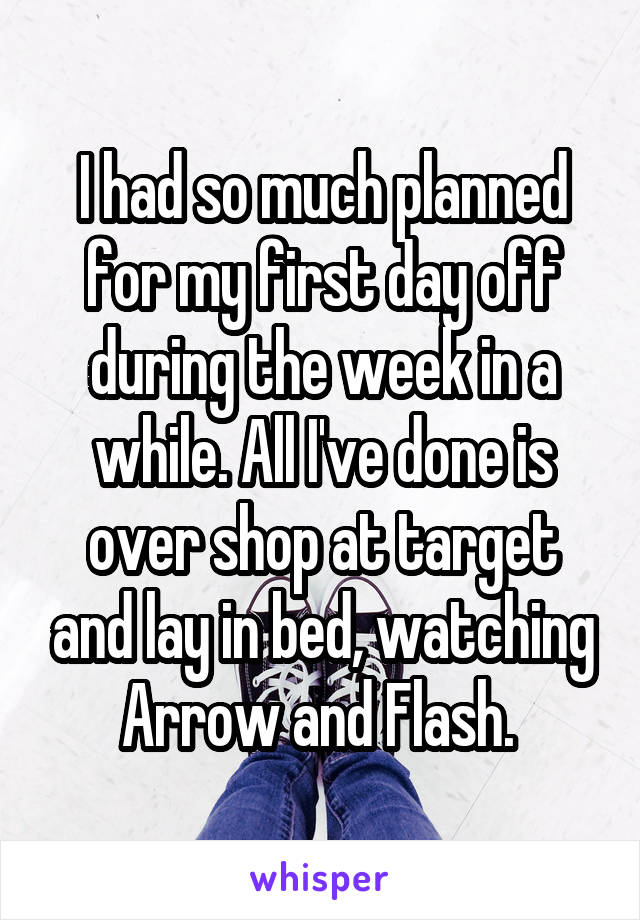 I had so much planned for my first day off during the week in a while. All I've done is over shop at target and lay in bed, watching Arrow and Flash.
