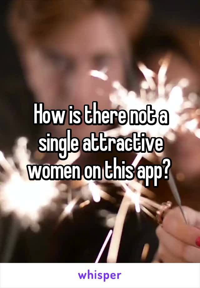 How is there not a single attractive women on this app?