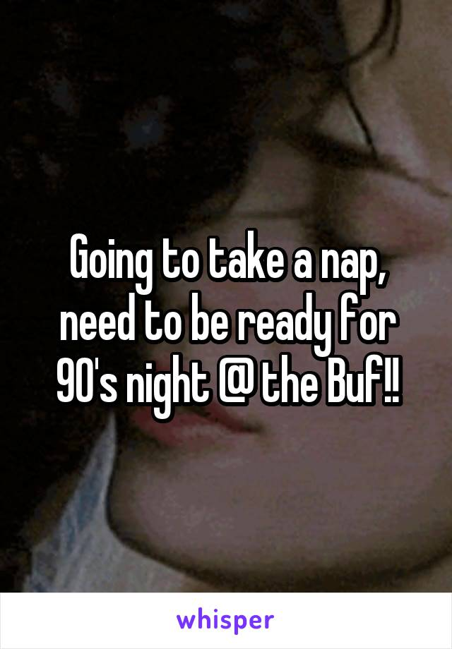 Going to take a nap, need to be ready for 90's night @ the Buf!!