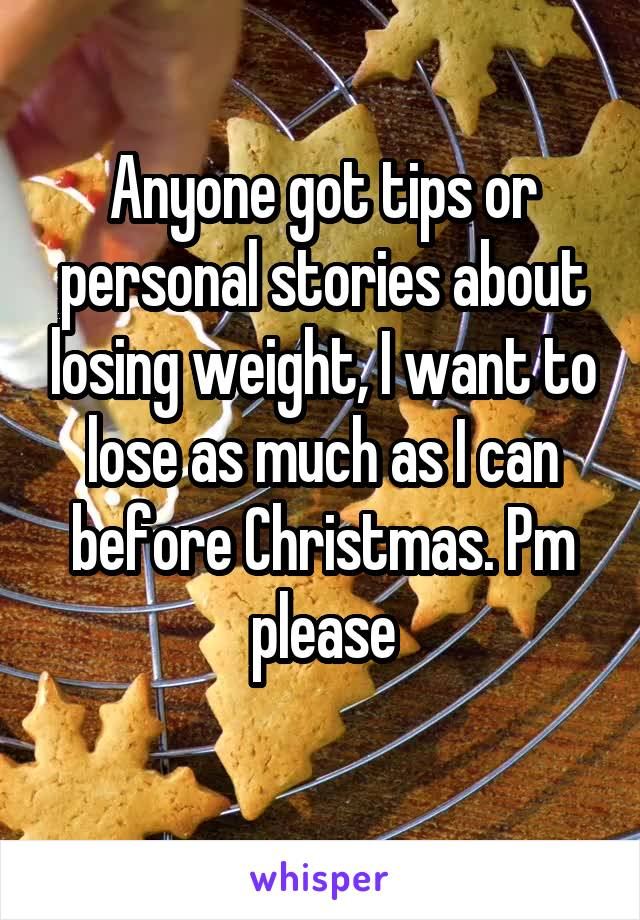Anyone got tips or personal stories about losing weight, I want to lose as much as I can before Christmas. Pm please