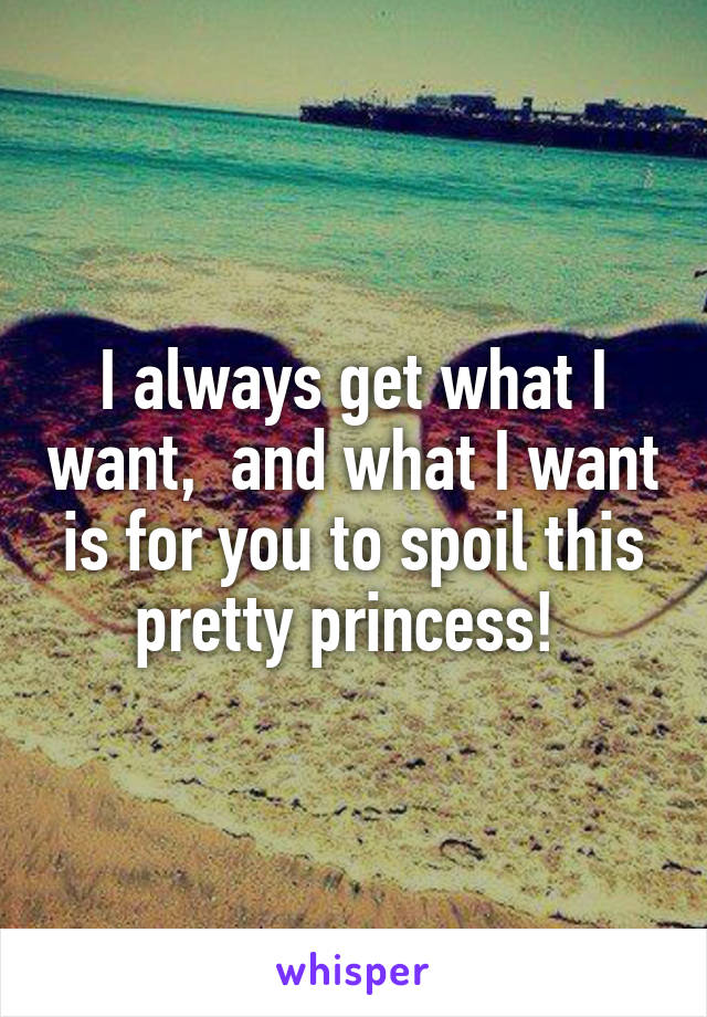 I always get what I want,  and what I want is for you to spoil this pretty princess!