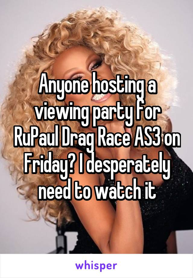 Anyone hosting a viewing party for RuPaul Drag Race AS3 on Friday? I desperately need to watch it