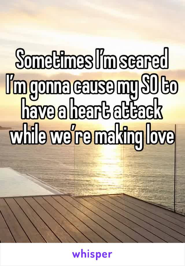 Sometimes I'm scared I'm gonna cause my SO to have a heart attack while we're making love