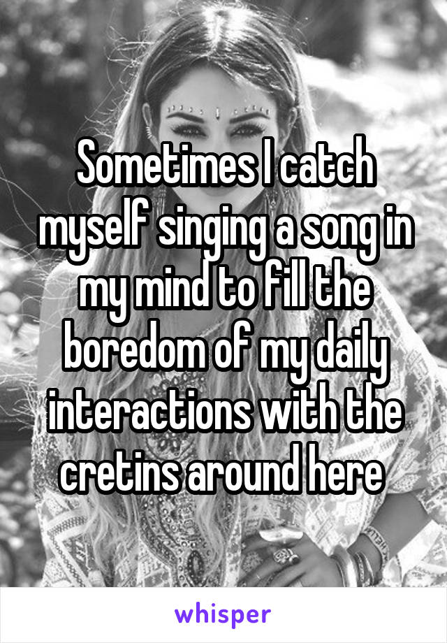 Sometimes I catch myself singing a song in my mind to fill the boredom of my daily interactions with the cretins around here