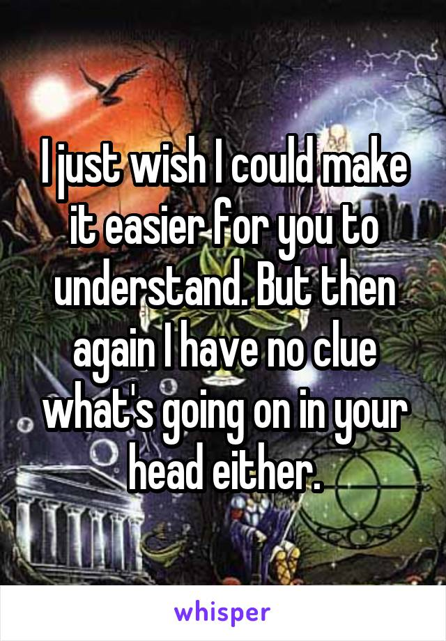 I just wish I could make it easier for you to understand. But then again I have no clue what's going on in your head either.