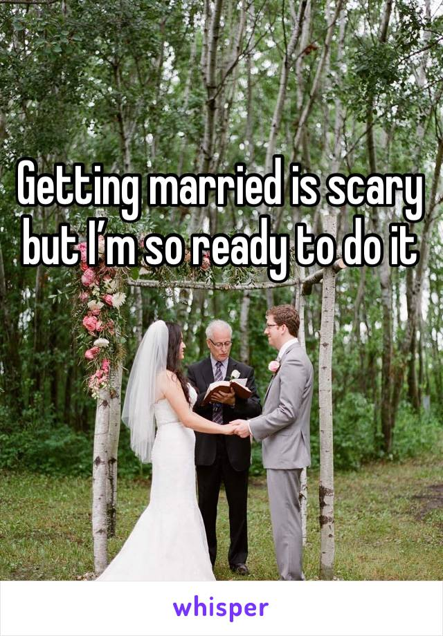 Getting married is scary but I'm so ready to do it