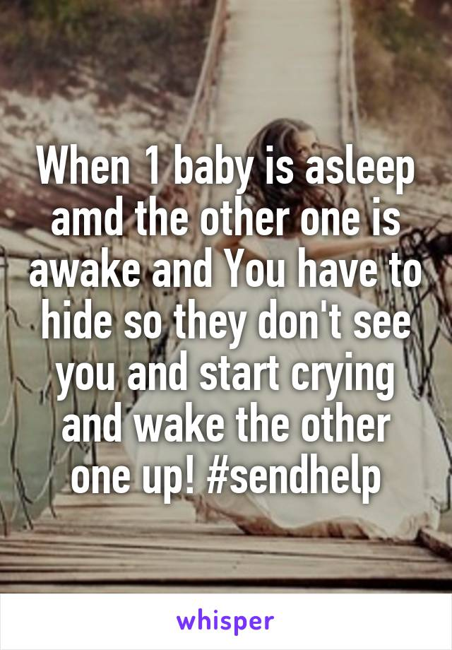 When 1 baby is asleep amd the other one is awake and You have to hide so they don't see you and start crying and wake the other one up! #sendhelp