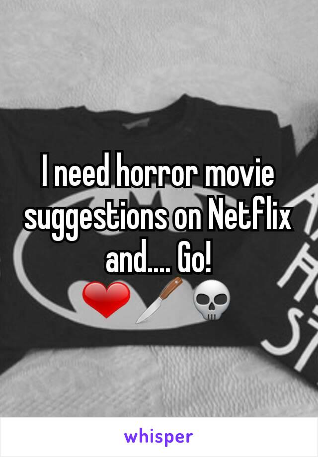 I need horror movie suggestions on Netflix and.... Go! ❤🔪💀