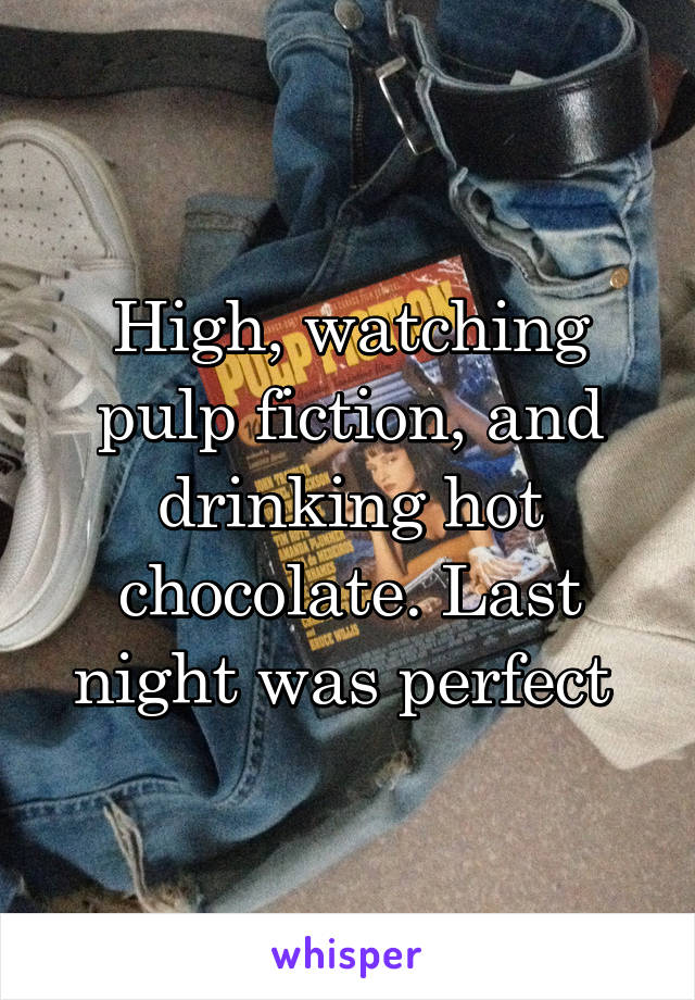 High, watching pulp fiction, and drinking hot chocolate. Last night was perfect
