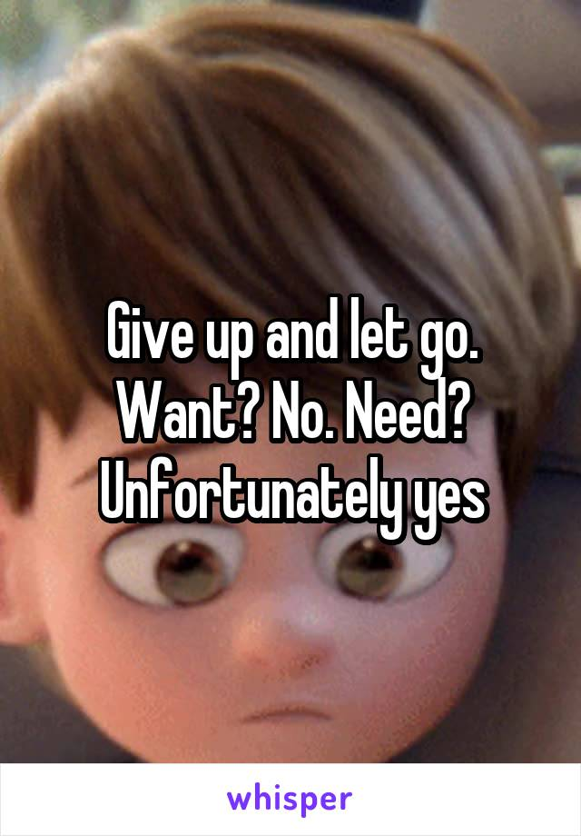 Give up and let go. Want? No. Need? Unfortunately yes