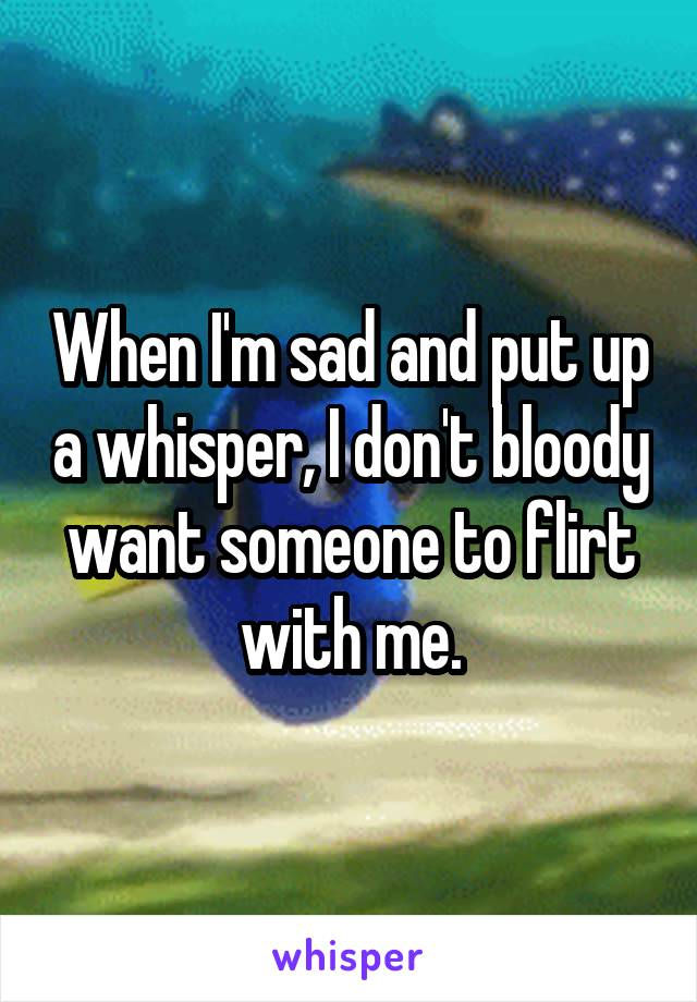 When I'm sad and put up a whisper, I don't bloody want someone to flirt with me.