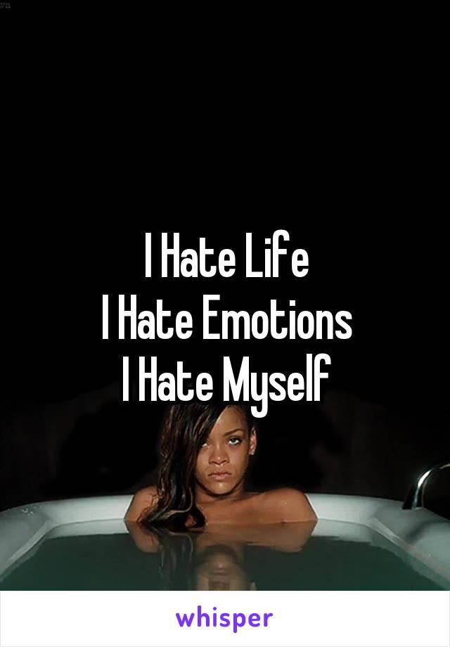 I Hate Life I Hate Emotions I Hate Myself