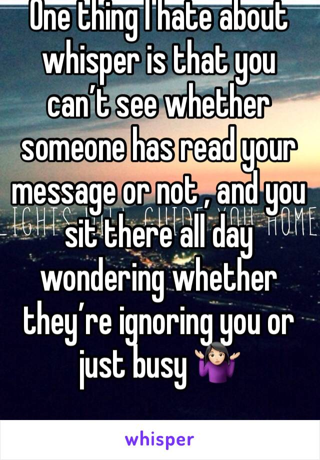 One thing I hate about whisper is that you can't see whether someone has read your message or not , and you sit there all day wondering whether they're ignoring you or just busy 🤷🏻♀️