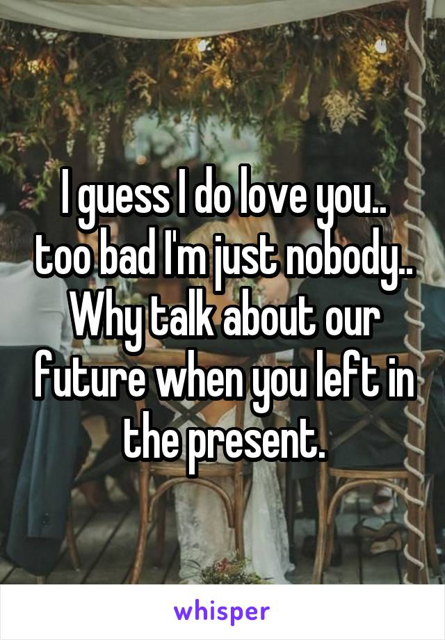 I guess I do love you.. too bad I'm just nobody.. Why talk about our future when you left in the present.