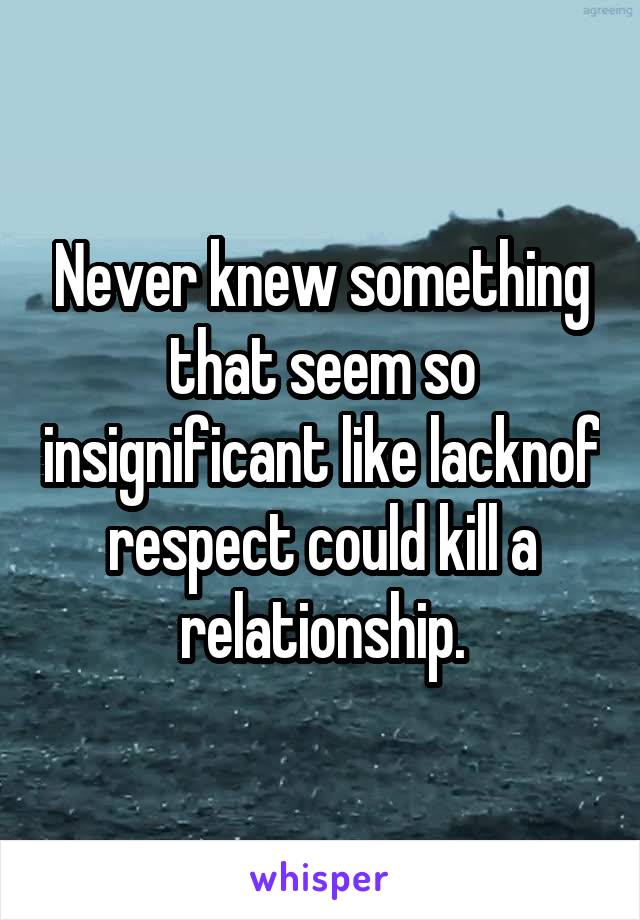 Never knew something that seem so insignificant like lacknof respect could kill a relationship.
