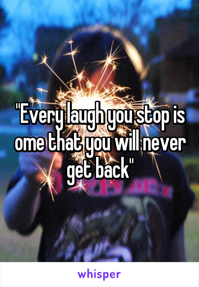 """Every laugh you stop is ome that you will never get back"""