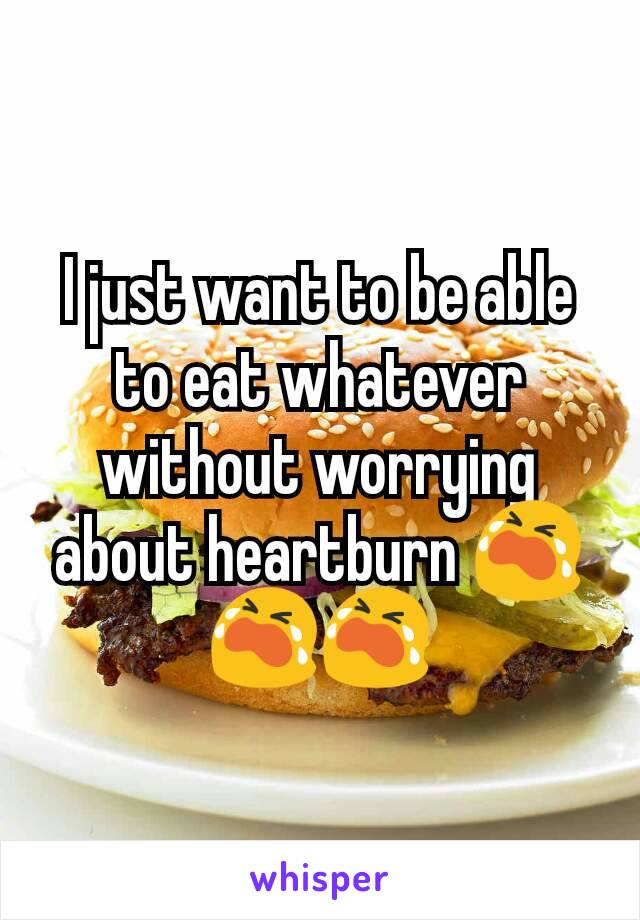 I just want to be able to eat whatever without worrying about heartburn 😭😭😭