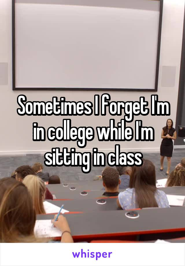 Sometimes I forget I'm in college while I'm sitting in class