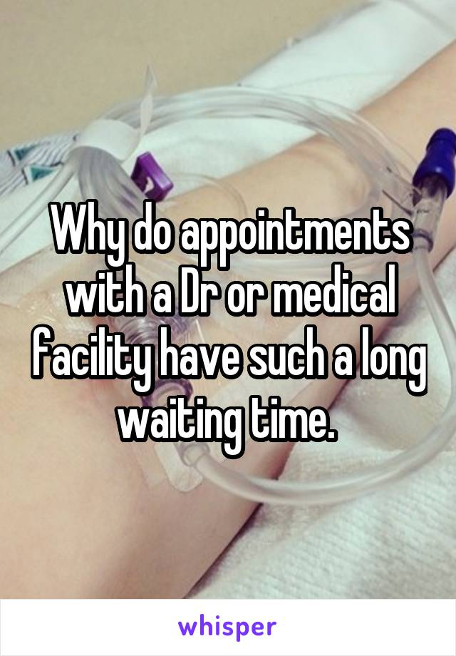 Why do appointments with a Dr or medical facility have such a long waiting time.