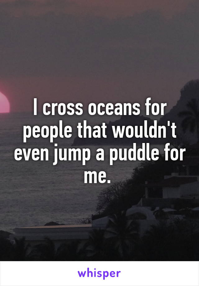 I cross oceans for people that wouldn't even jump a puddle for me.