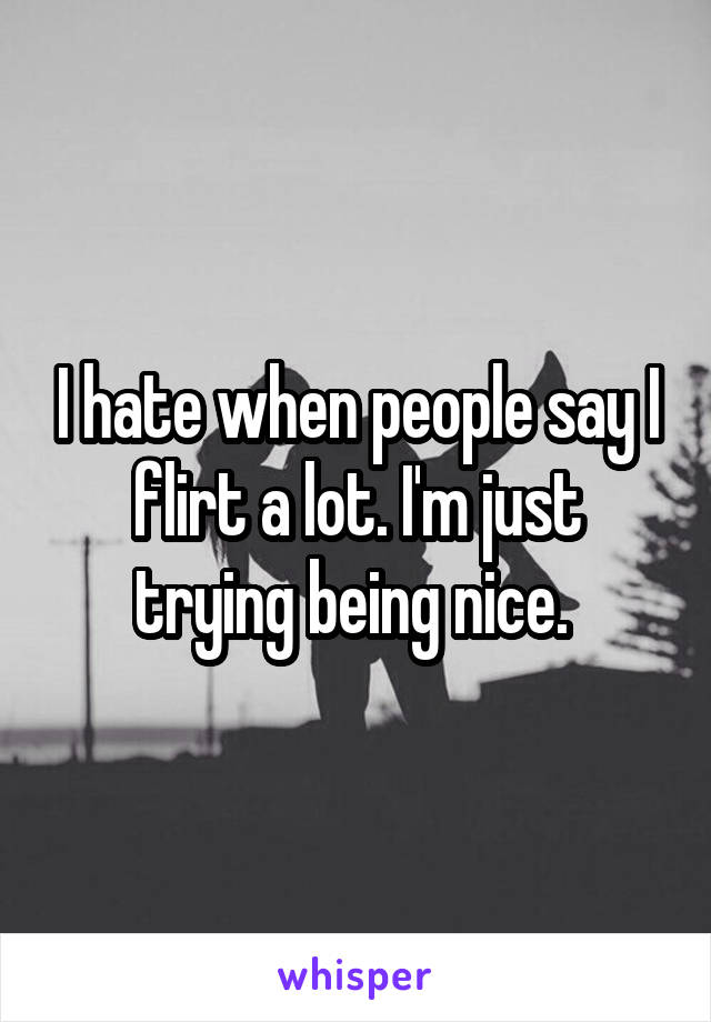 I hate when people say I flirt a lot. I'm just trying being nice.