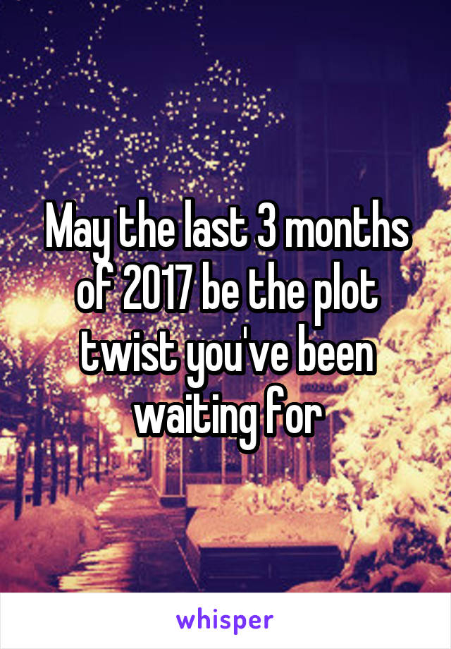 May the last 3 months of 2017 be the plot twist you've been waiting for