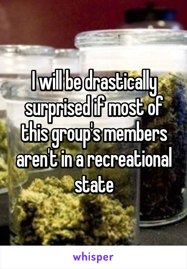 I will be drastically surprised if most of this group's members aren't in a recreational state
