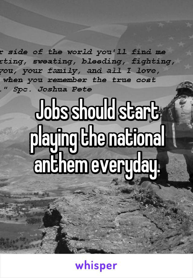 Jobs should start playing the national anthem everyday.