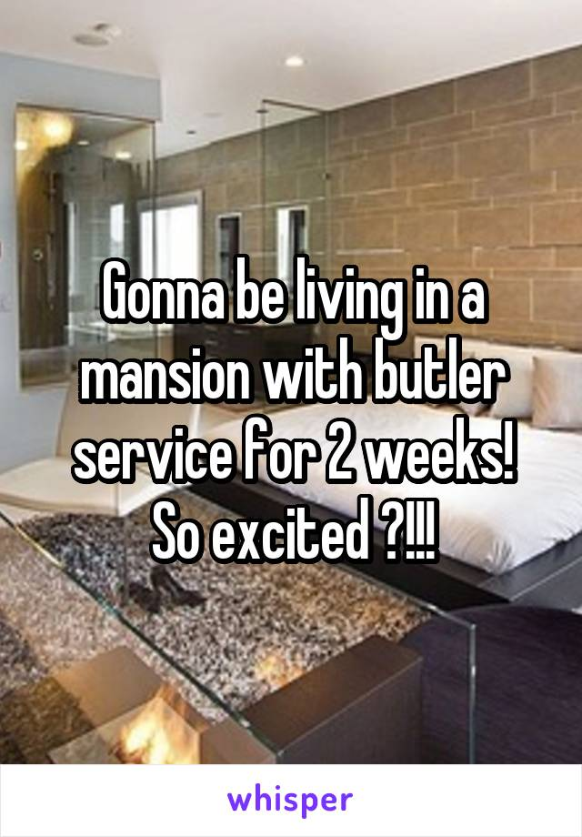 Gonna be living in a mansion with butler service for 2 weeks! So excited 😱!!!