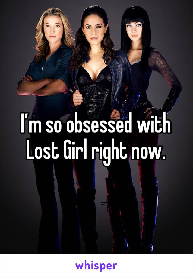 I'm so obsessed with Lost Girl right now.
