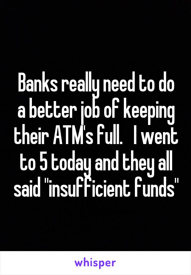 "Banks really need to do a better job of keeping their ATM's full.   I went to 5 today and they all said ""insufficient funds"""